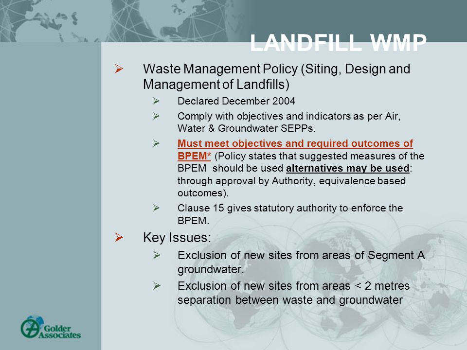 LANDFILL WMP  Waste Management Policy (Siting, Design and Management of Landfills)  Declared December 2004  Comply with objectives and indicators as per Air, Water & Groundwater SEPPs.
