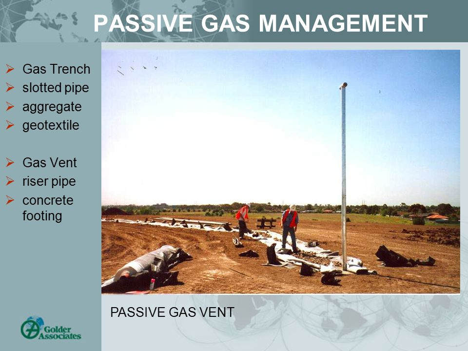 PASSIVE GAS MANAGEMENT  Gas Trench  slotted pipe  aggregate  geotextile  Gas Vent  riser pipe  concrete footing PASSIVE GAS VENT