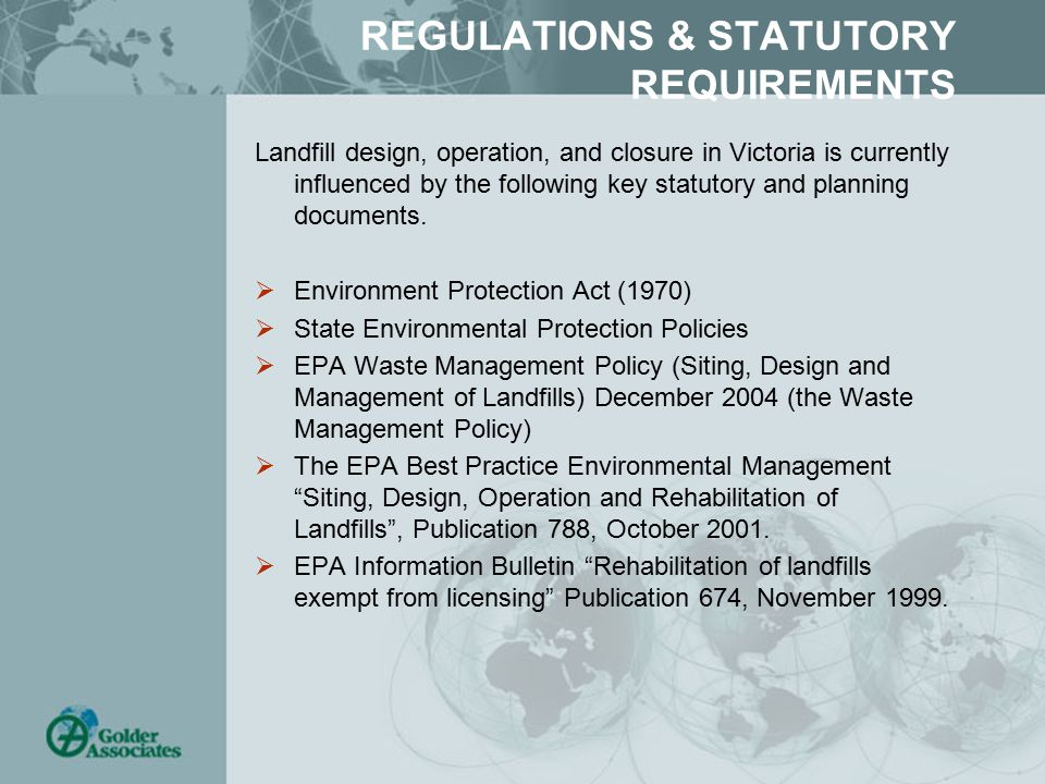 REGULATIONS & STATUTORY REQUIREMENTS Landfill design, operation, and closure in Victoria is currently influenced by the following key statutory and pl