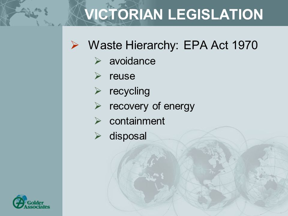 VICTORIAN LEGISLATION  Waste Hierarchy: EPA Act 1970  avoidance  reuse  recycling  recovery of energy  containment  disposal