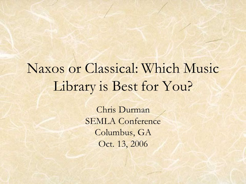 Naxos or Classical: Which Music Library is Best for You? Chris Durman SEMLA Conference Columbus, GA Oct. 13, 2006