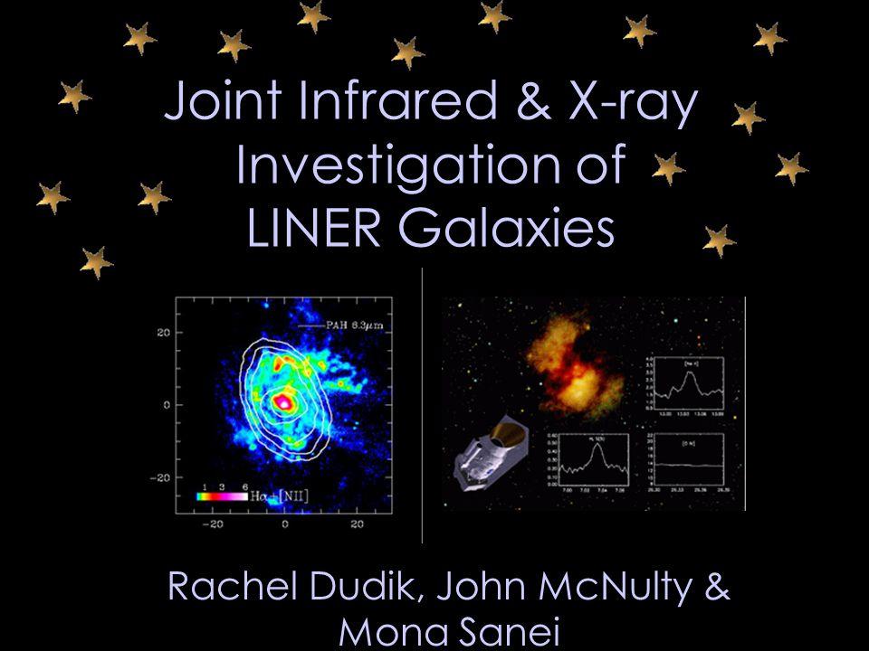 Joint Infrared & X-ray Investigation of LINER Galaxies Rachel Dudik, John McNulty & Mona Sanei