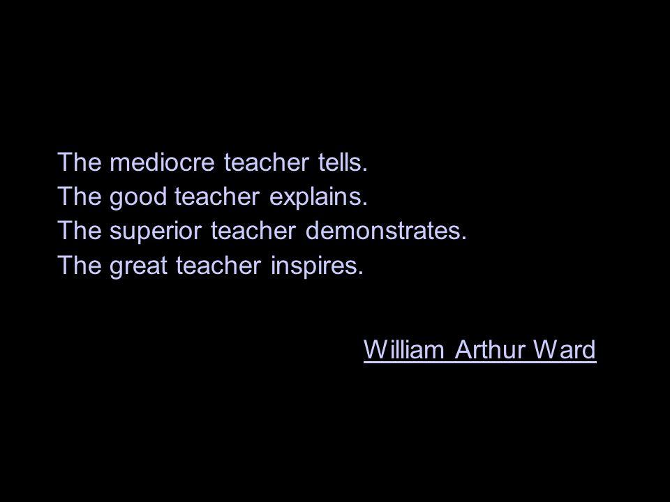 The mediocre teacher tells. The good teacher explains.