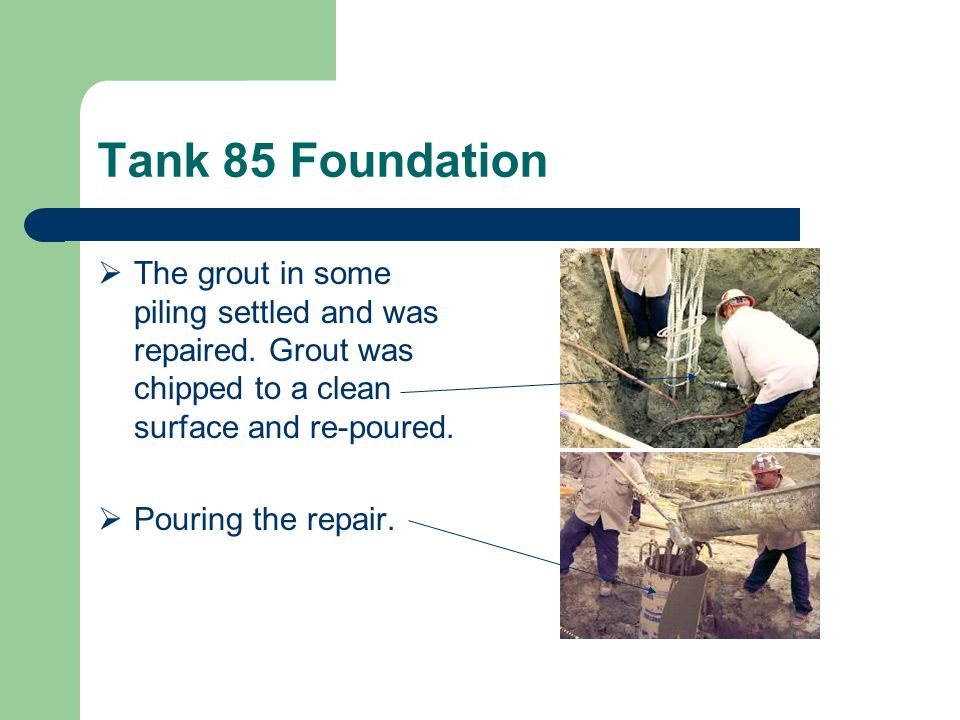 Tank 85 Foundation  The grout in some piling settled and was repaired.