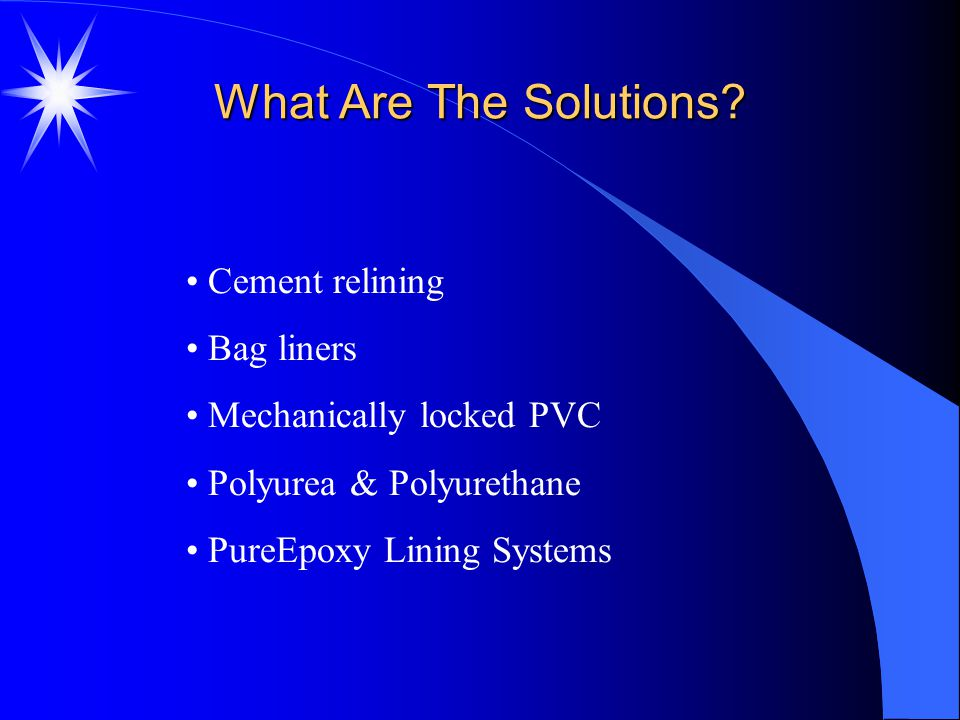 What Are The Solutions? Cement relining Bag liners Mechanically locked PVC Polyurea & Polyurethane PureEpoxy Lining Systems