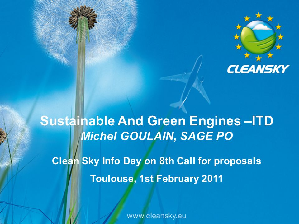 1 1/16 Clean Sky Info Day on 7th call for proposals, 11 October 2010, Brussels Sustainable And Green Engines –ITD Michel GOULAIN, SAGE PO Clean Sky In