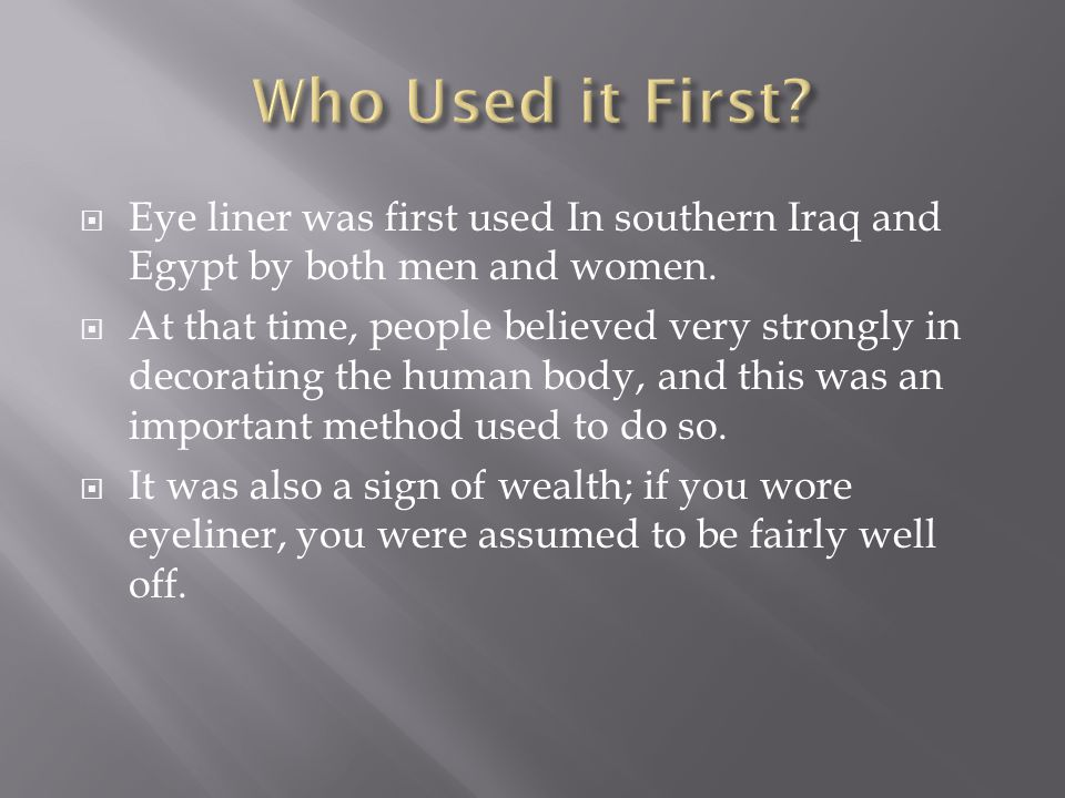 Eye liner was first used In southern Iraq and Egypt by both men and women.