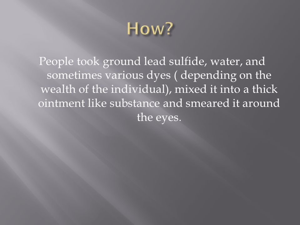 People took ground lead sulfide, water, and sometimes various dyes ( depending on the wealth of the individual), mixed it into a thick ointment like substance and smeared it around the eyes.