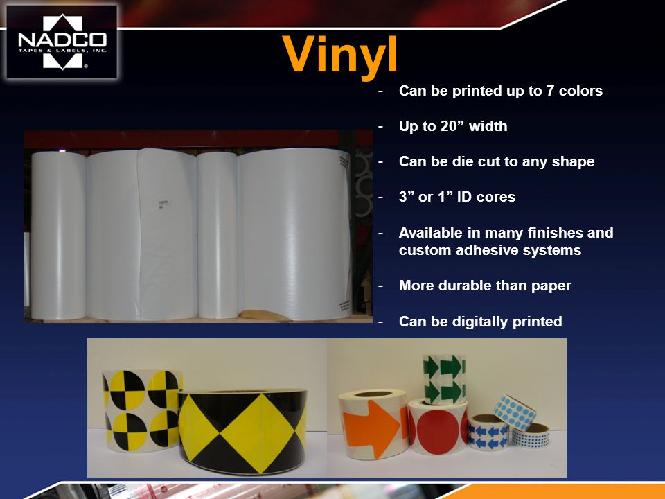Vinyl -Can be printed up to 7 colors -Up to 20 width -Can be die cut to any shape -3 or 1 ID cores -Available in many finishes and custom adhesive systems -More durable than paper -Can be digitally printed