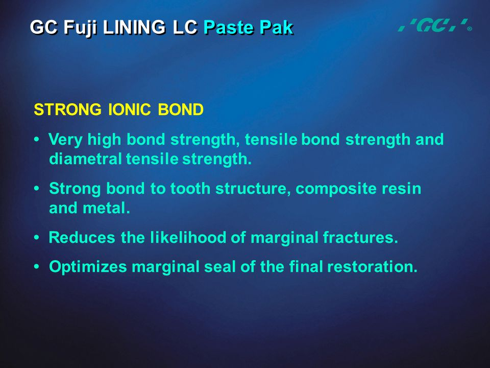 STRONG IONIC BOND Very high bond strength, tensile bond strength and diametral tensile strength. Strong bond to tooth structure, composite resin and m