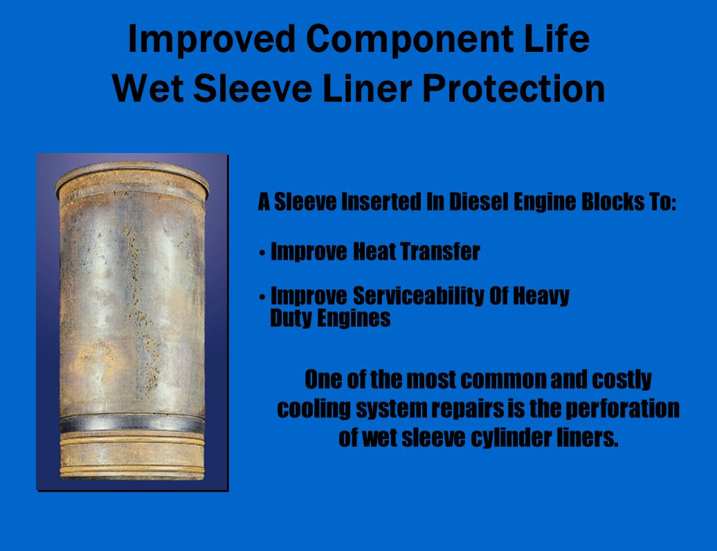 Improved Component Life Wet Sleeve Liner Protection A Sleeve Inserted In Diesel Engine Blocks To: Improve Heat Transfer Improve Serviceability Of Heavy Duty Engines One of the most common and costly cooling system repairs is the perforation of wet sleeve cylinder liners.