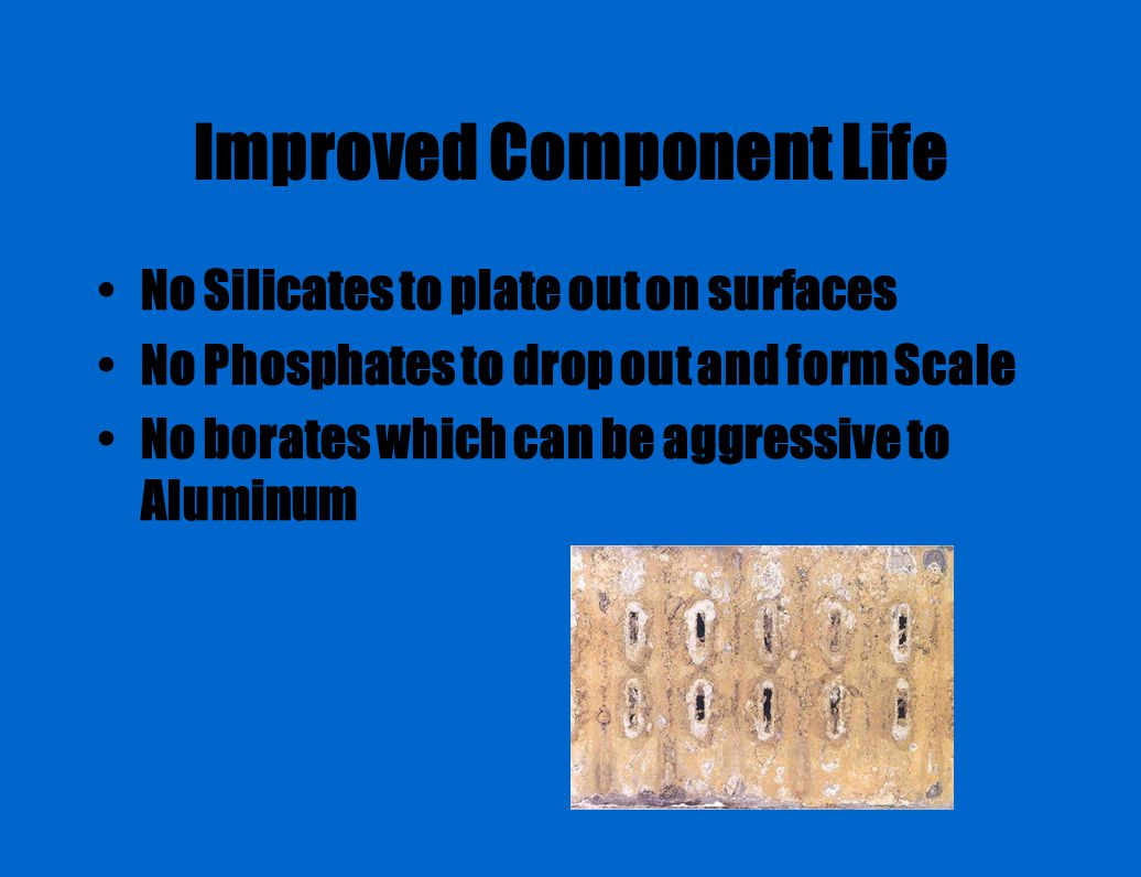 Improved Component Life No Silicates to plate out on surfaces No Phosphates to drop out and form Scale No borates which can be aggressive to Aluminum