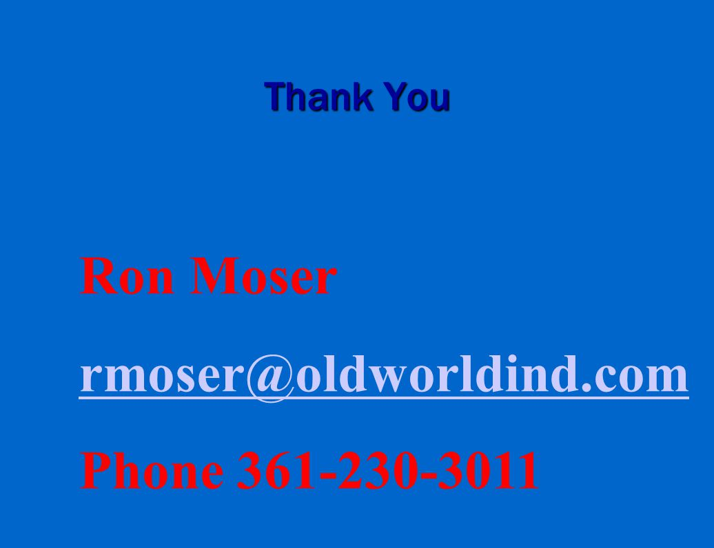 Thank You Ron Moser rmoser@oldworldind.com Phone 361-230-3011