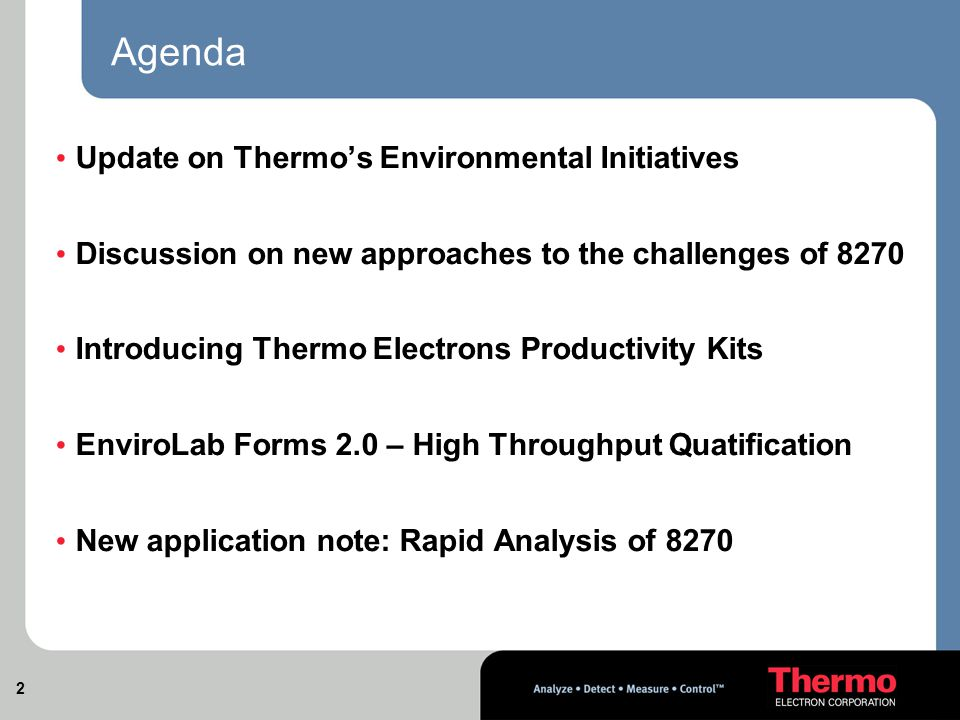2 Agenda Update on Thermo's Environmental Initiatives Discussion on new approaches to the challenges of 8270 Introducing Thermo Electrons Productivity Kits EnviroLab Forms 2.0 – High Throughput Quatification New application note: Rapid Analysis of 8270