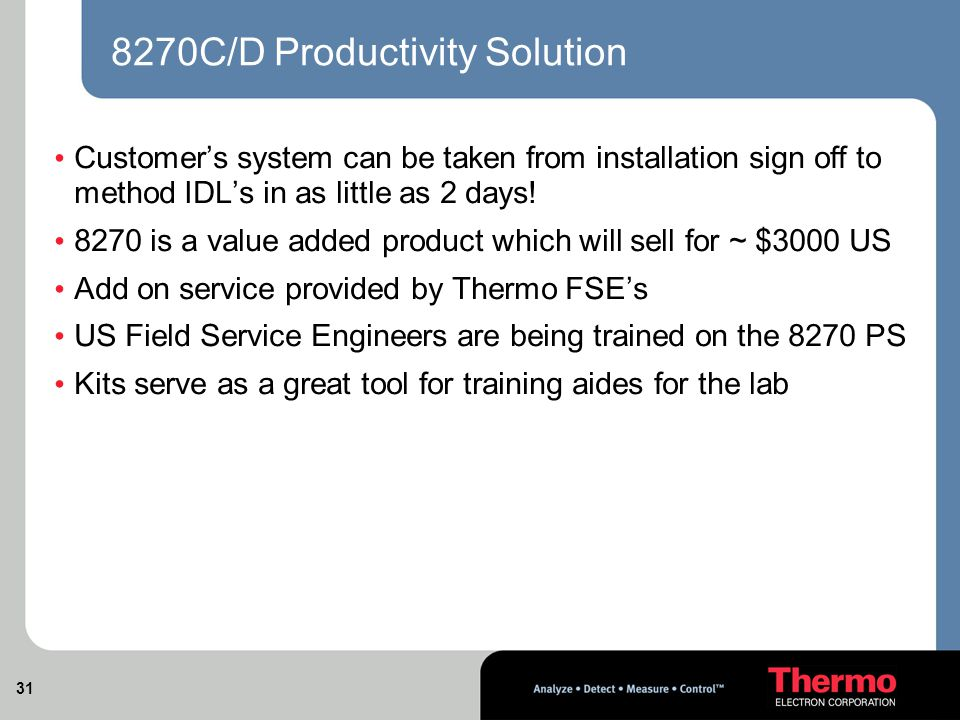31 8270C/D Productivity Solution Customer's system can be taken from installation sign off to method IDL's in as little as 2 days.