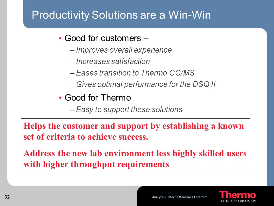 32 Productivity Solutions are a Win-Win Good for customers – –Improves overall experience –Increases satisfaction –Eases transition to Thermo GC/MS –Gives optimal performance for the DSQ II Good for Thermo –Easy to support these solutions Helps the customer and support by establishing a known set of criteria to achieve success.