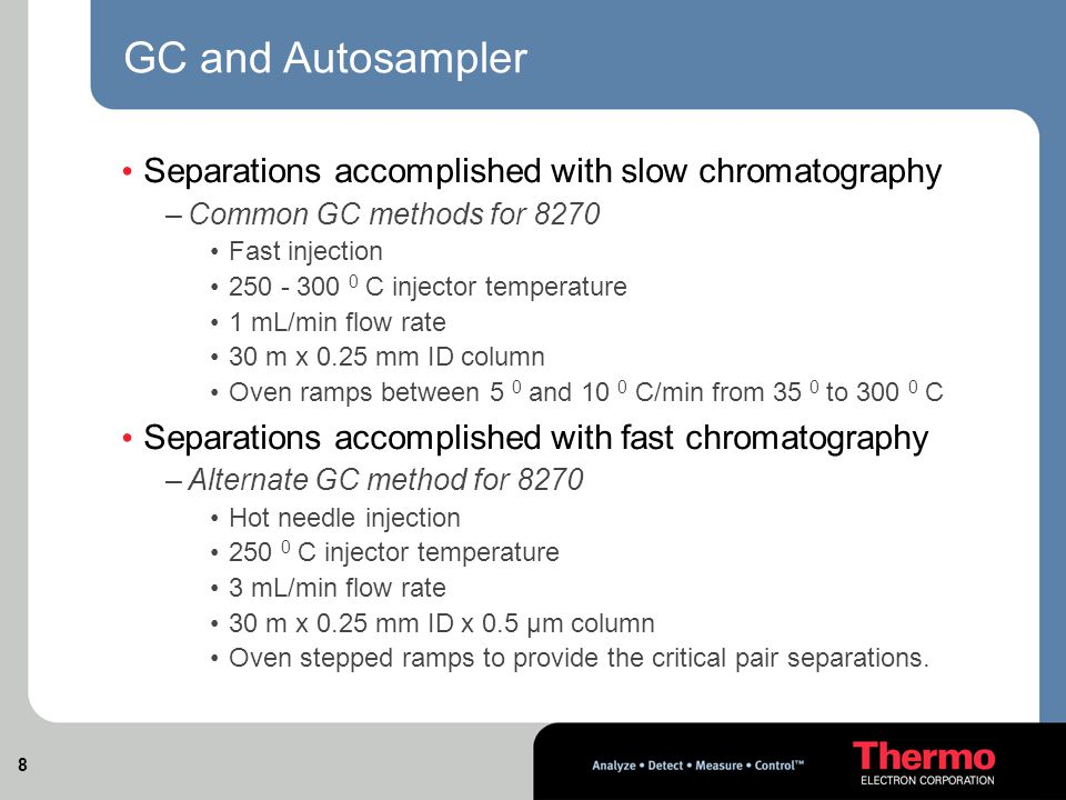 8 GC and Autosampler Separations accomplished with slow chromatography –Common GC methods for 8270 Fast injection 250 - 300 0 C injector temperature 1 mL/min flow rate 30 m x 0.25 mm ID column Oven ramps between 5 0 and 10 0 C/min from 35 0 to 300 0 C Separations accomplished with fast chromatography –Alternate GC method for 8270 Hot needle injection 250 0 C injector temperature 3 mL/min flow rate 30 m x 0.25 mm ID x 0.5 µm column Oven stepped ramps to provide the critical pair separations.