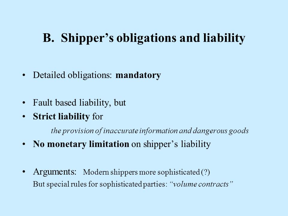 B. Shipper's obligations and liability Detailed obligations: mandatory Fault based liability, but Strict liability for the provision of inaccurate inf
