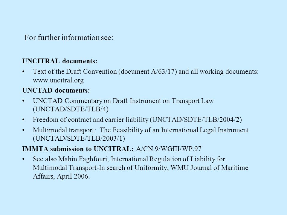 For further information see: UNCITRAL documents: Text of the Draft Convention (document A/63/17) and all working documents: www.uncitral.org UNCTAD documents: UNCTAD Commentary on Draft Instrument on Transport Law (UNCTAD/SDTE/TLB/4) Freedom of contract and carrier liability (UNCTAD/SDTE/TLB/2004/2) Multimodal transport: The Feasibility of an International Legal Instrument (UNCTAD/SDTE/TLB/2003/1) IMMTA submission to UNCITRAL: A/CN.9/WGIII/WP.97 See also Mahin Faghfouri, International Regulation of Liability for Multimodal Transport-In search of Uniformity, WMU Journal of Maritime Affairs, April 2006.