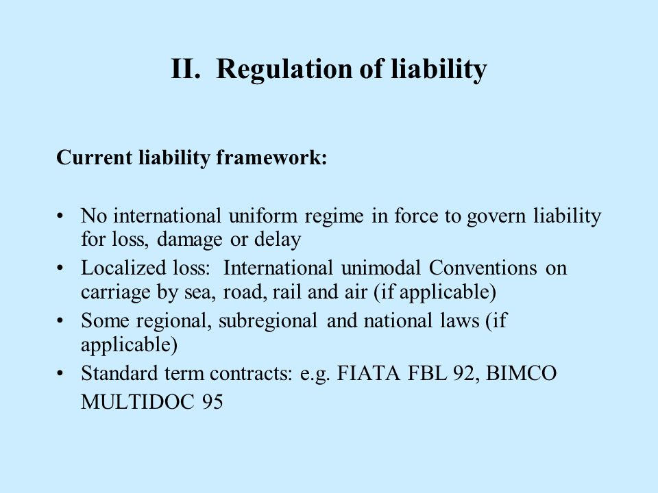II. Regulation of liability Current liability framework: No international uniform regime in force to govern liability for loss, damage or delay Locali