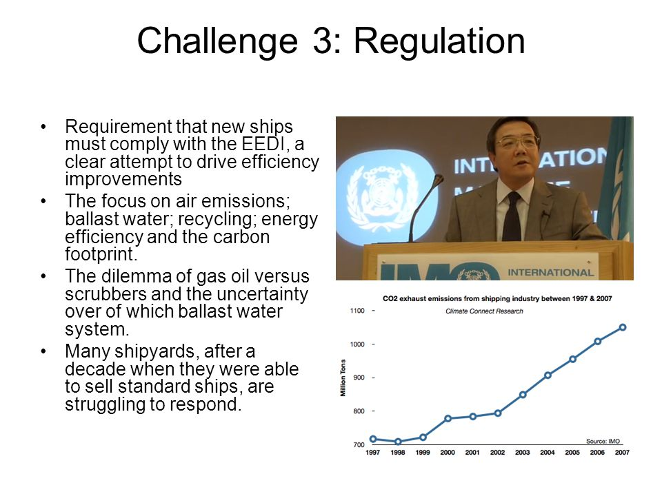 Challenge 3: Regulation Requirement that new ships must comply with the EEDI, a clear attempt to drive efficiency improvements The focus on air emissi