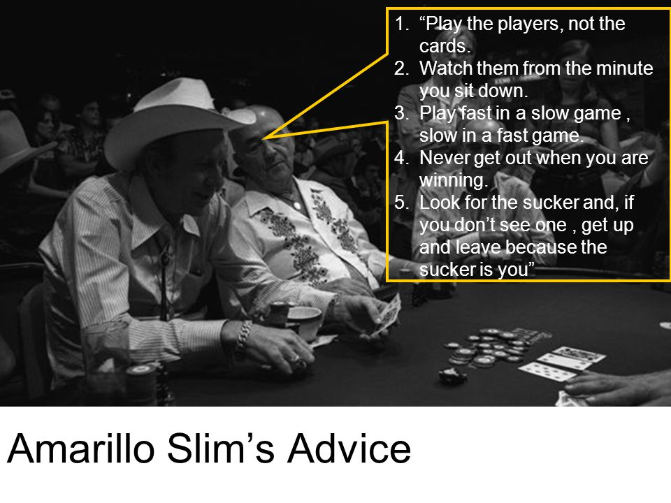 "Amarillo Slim's Advice 1.""Play the players, not the cards. 2.Watch them from the minute you sit down. 3.Play fast in a slow game, slow in a fast game."