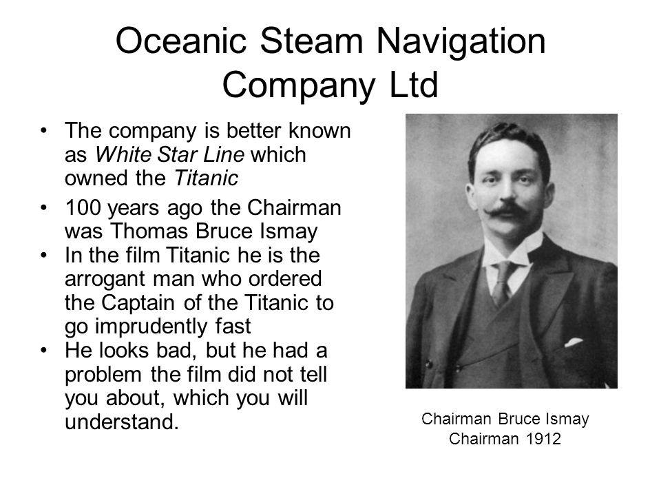 Oceanic Steam Navigation Company Ltd The company is better known as White Star Line which owned the Titanic 100 years ago the Chairman was Thomas Bruc