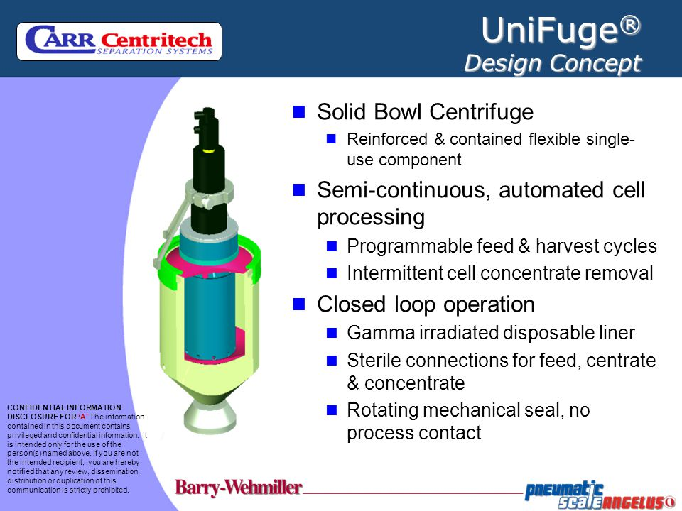 UniFuge ® Single Use Component Rigid + flexible components Tube set is integrated as part of single use component Terminally sterilized (gamma) Complies with: ISO 10993 USP & Class VI plastics Polycarbonate Polyurethane Polypropylene C-Flex Silicone