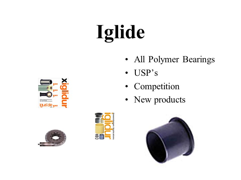 Iglide All Polymer Bearings USP's Competition New products
