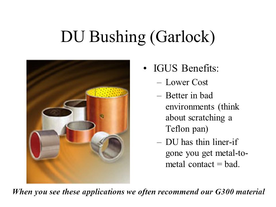 IGUS Benefits: –Lower Cost –Better in bad environments (think about scratching a Teflon pan) –DU has thin liner-if gone you get metal-to- metal contac