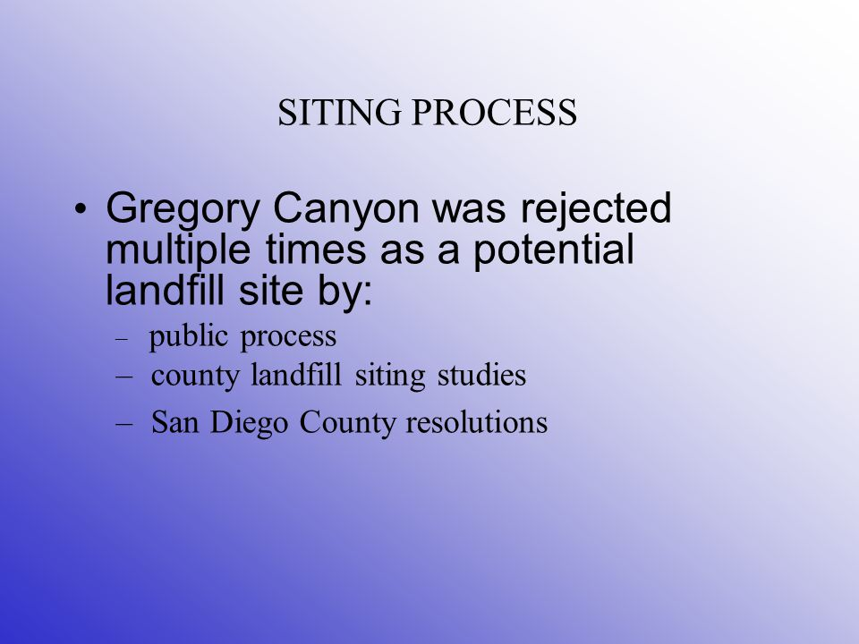 SITING PROCESS Gregory Canyon was rejected multiple times as a potential landfill site by: – public process – county landfill siting studies – San Diego County resolutions