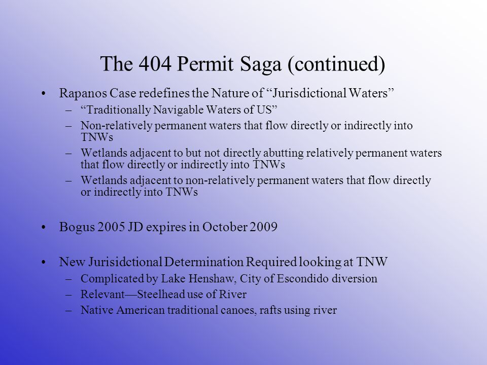 The 404 Permit Saga (continued) Rapanos Case redefines the Nature of Jurisdictional Waters – Traditionally Navigable Waters of US –Non-relatively permanent waters that flow directly or indirectly into TNWs –Wetlands adjacent to but not directly abutting relatively permanent waters that flow directly or indirectly into TNWs –Wetlands adjacent to non-relatively permanent waters that flow directly or indirectly into TNWs Bogus 2005 JD expires in October 2009 New Jurisidctional Determination Required looking at TNW –Complicated by Lake Henshaw, City of Escondido diversion –Relevant—Steelhead use of River –Native American traditional canoes, rafts using river