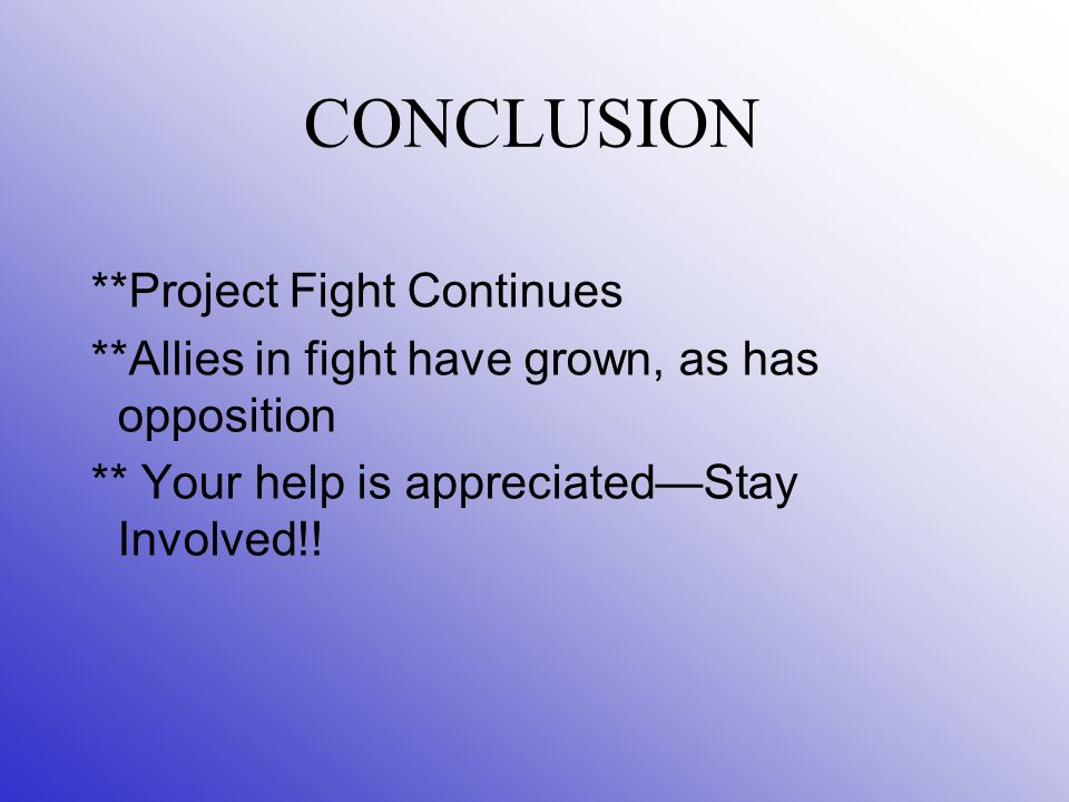 CONCLUSION **Project Fight Continues **Allies in fight have grown, as has opposition ** Your help is appreciated—Stay Involved!!
