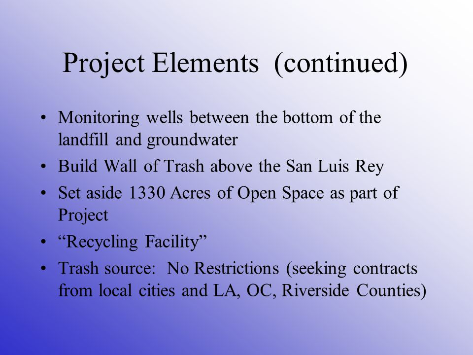 Project Elements (continued) Monitoring wells between the bottom of the landfill and groundwater Build Wall of Trash above the San Luis Rey Set aside 1330 Acres of Open Space as part of Project Recycling Facility Trash source: No Restrictions (seeking contracts from local cities and LA, OC, Riverside Counties)