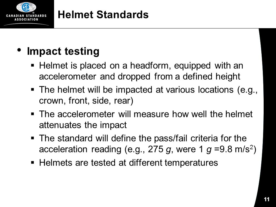 11 Helmet Standards Impact testing  Helmet is placed on a headform, equipped with an accelerometer and dropped from a defined height  The helmet will be impacted at various locations (e.g., crown, front, side, rear)  The accelerometer will measure how well the helmet attenuates the impact  The standard will define the pass/fail criteria for the acceleration reading (e.g., 275 g, were 1 g =9.8 m/s 2 )  Helmets are tested at different temperatures