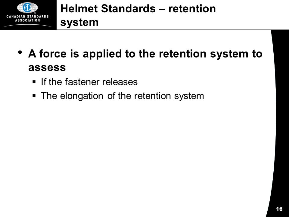 16 Helmet Standards – retention system A force is applied to the retention system to assess  If the fastener releases  The elongation of the retention system