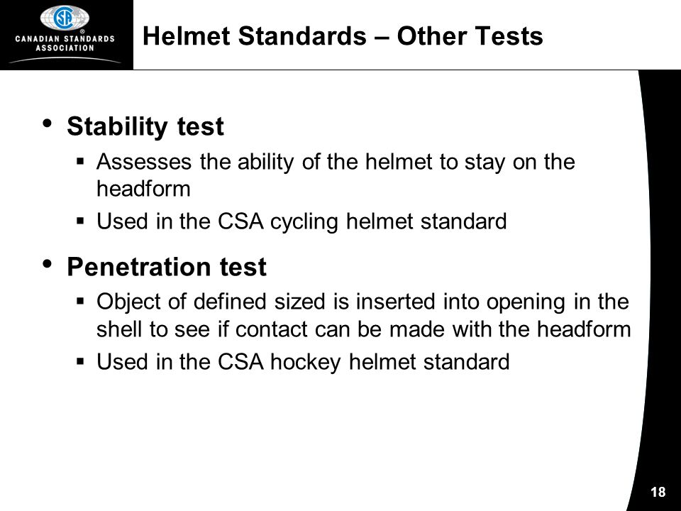 18 Helmet Standards – Other Tests Stability test  Assesses the ability of the helmet to stay on the headform  Used in the CSA cycling helmet standard Penetration test  Object of defined sized is inserted into opening in the shell to see if contact can be made with the headform  Used in the CSA hockey helmet standard