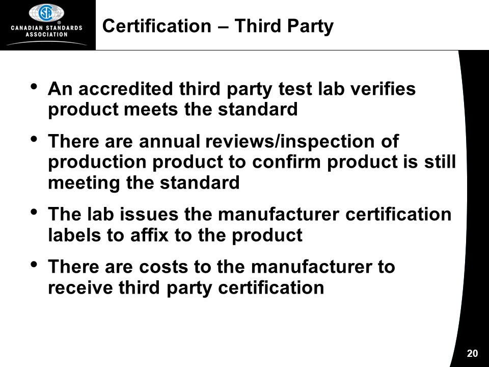 20 Certification – Third Party An accredited third party test lab verifies product meets the standard There are annual reviews/inspection of production product to confirm product is still meeting the standard The lab issues the manufacturer certification labels to affix to the product There are costs to the manufacturer to receive third party certification