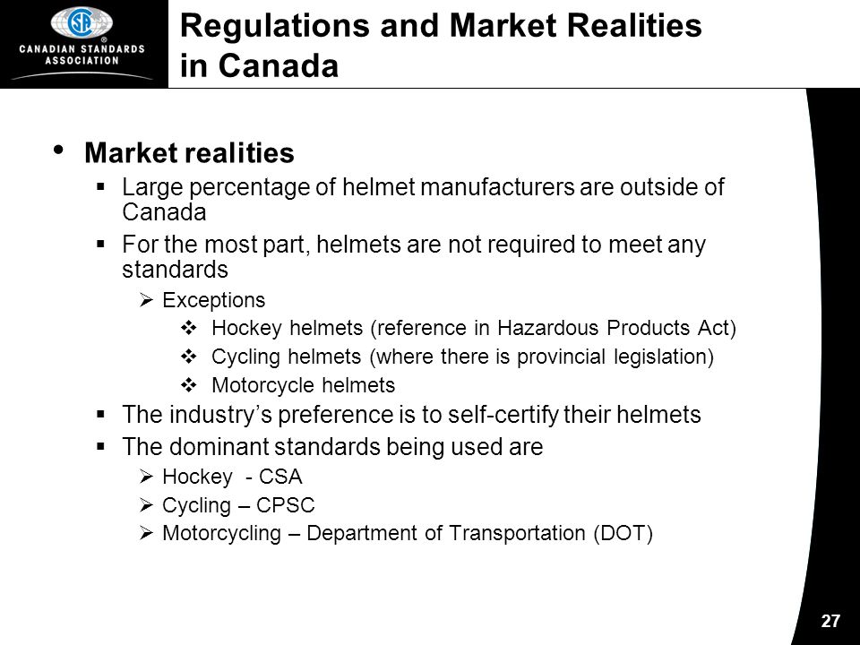 27 Regulations and Market Realities in Canada Market realities  Large percentage of helmet manufacturers are outside of Canada  For the most part, helmets are not required to meet any standards  Exceptions  Hockey helmets (reference in Hazardous Products Act)  Cycling helmets (where there is provincial legislation)  Motorcycle helmets  The industry's preference is to self-certify their helmets  The dominant standards being used are  Hockey - CSA  Cycling – CPSC  Motorcycling – Department of Transportation (DOT)