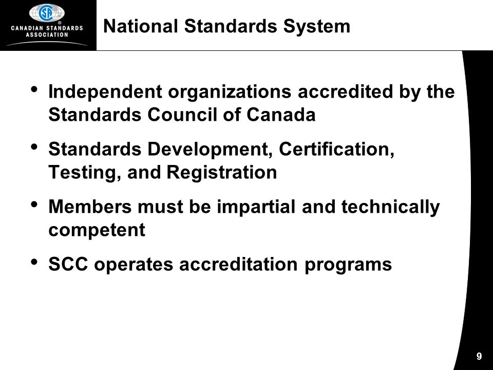 9 National Standards System Independent organizations accredited by the Standards Council of Canada Standards Development, Certification, Testing, and Registration Members must be impartial and technically competent SCC operates accreditation programs