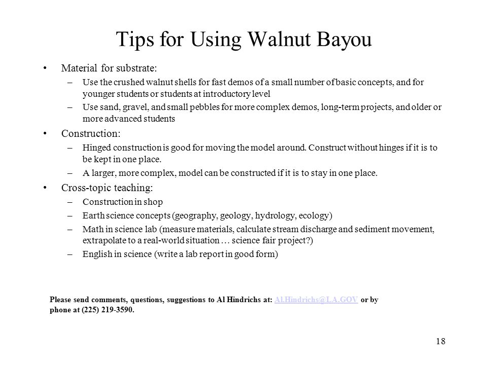 18 Tips for Using Walnut Bayou Material for substrate: –Use the crushed walnut shells for fast demos of a small number of basic concepts, and for younger students or students at introductory level –Use sand, gravel, and small pebbles for more complex demos, long-term projects, and older or more advanced students Construction: –Hinged construction is good for moving the model around.