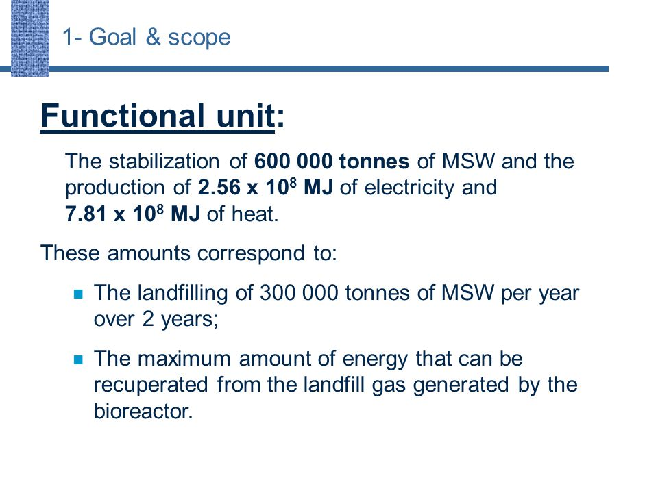 1- Goal & scope Functional unit: The stabilization of 600 000 tonnes of MSW and the production of 2.56 x 10 8 MJ of electricity and 7.81 x 10 8 MJ of heat.