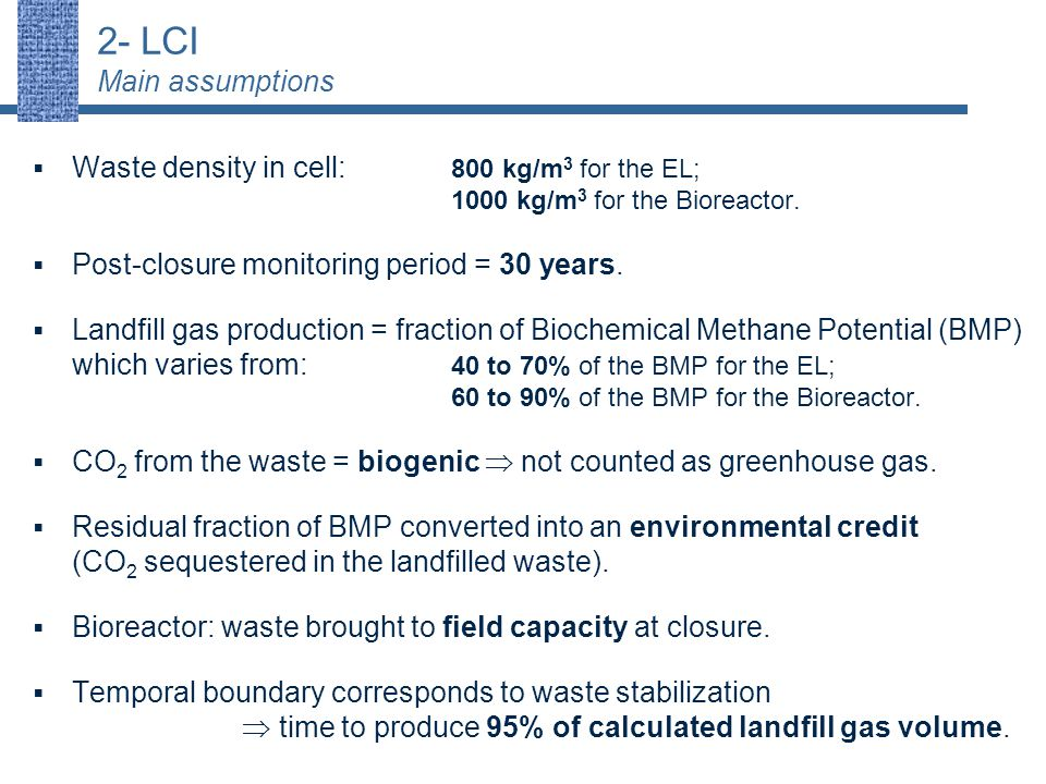 2- LCI Main assumptions  Waste density in cell: 800 kg/m 3 for the EL; 1000 kg/m 3 for the Bioreactor.