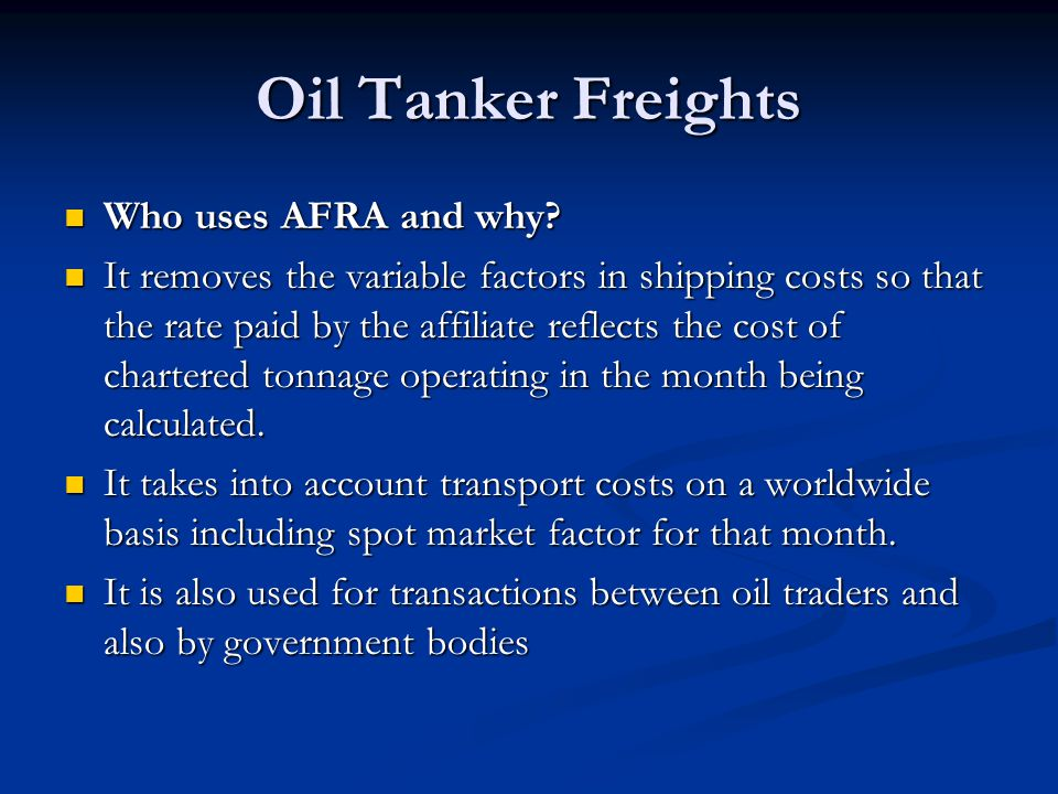 Oil Tanker Freights Who uses AFRA and why? Who uses AFRA and why? It removes the variable factors in shipping costs so that the rate paid by the affil