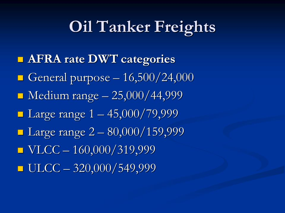 Oil Tanker Freights AFRA rate DWT categories AFRA rate DWT categories General purpose – 16,500/24,000 General purpose – 16,500/24,000 Medium range – 25,000/44,999 Medium range – 25,000/44,999 Large range 1 – 45,000/79,999 Large range 1 – 45,000/79,999 Large range 2 – 80,000/159,999 Large range 2 – 80,000/159,999 VLCC – 160,000/319,999 VLCC – 160,000/319,999 ULCC – 320,000/549,999 ULCC – 320,000/549,999