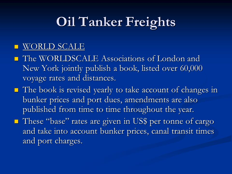 Oil Tanker Freights WORLD SCALE WORLD SCALE The WORLDSCALE Associations of London and New York jointly publish a book, listed over 60,000 voyage rates
