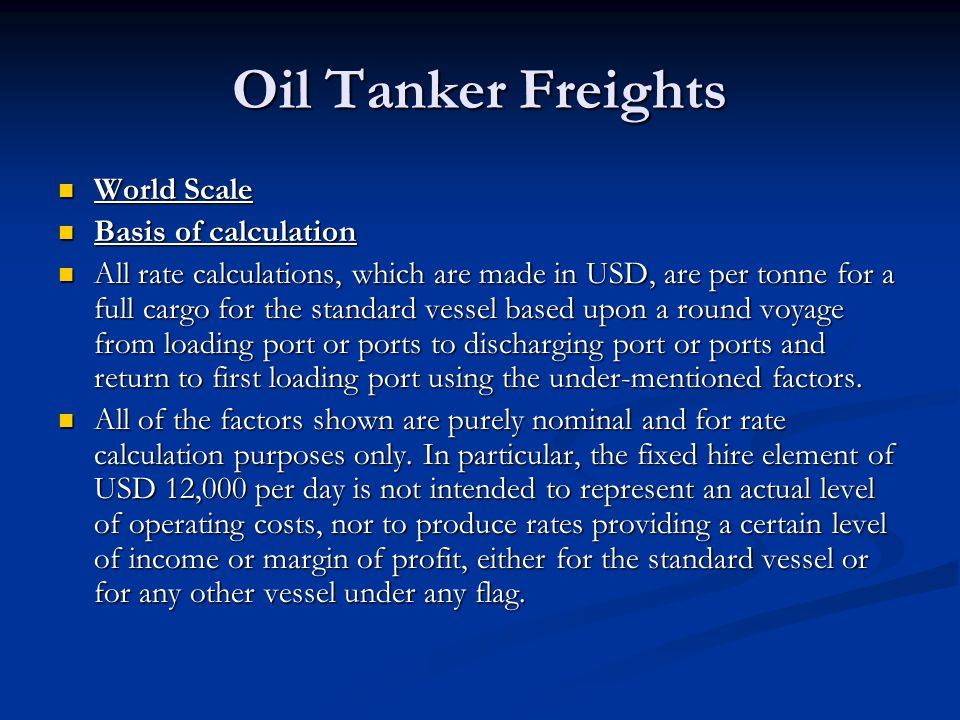 Oil Tanker Freights World Scale World Scale Basis of calculation Basis of calculation All rate calculations, which are made in USD, are per tonne for