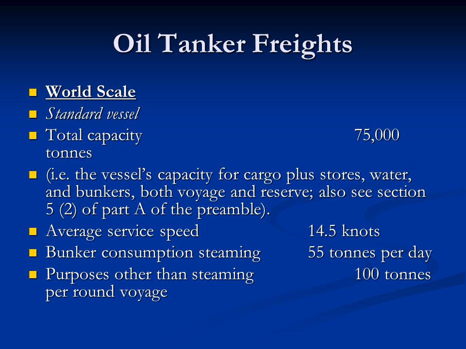 Oil Tanker Freights World Scale World Scale Standard vessel Standard vessel Total capacity 75,000 tonnes Total capacity 75,000 tonnes (i.e. the vessel