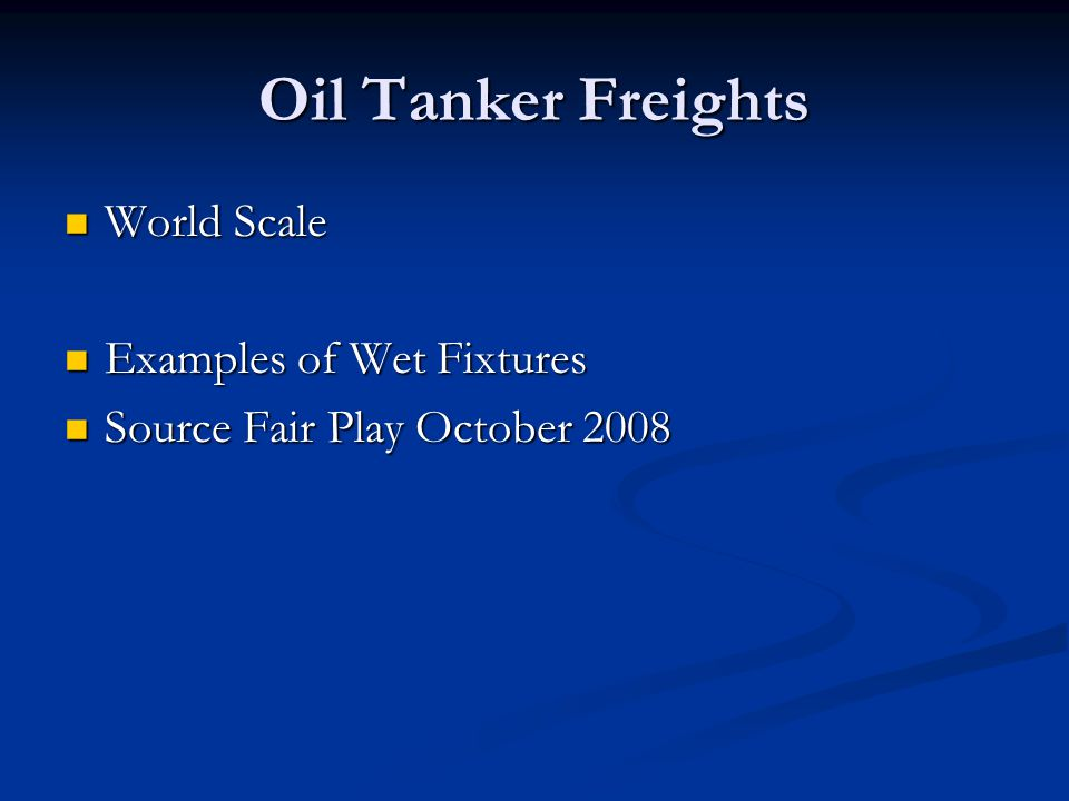 Oil Tanker Freights World Scale World Scale Examples of Wet Fixtures Examples of Wet Fixtures Source Fair Play October 2008 Source Fair Play October 2