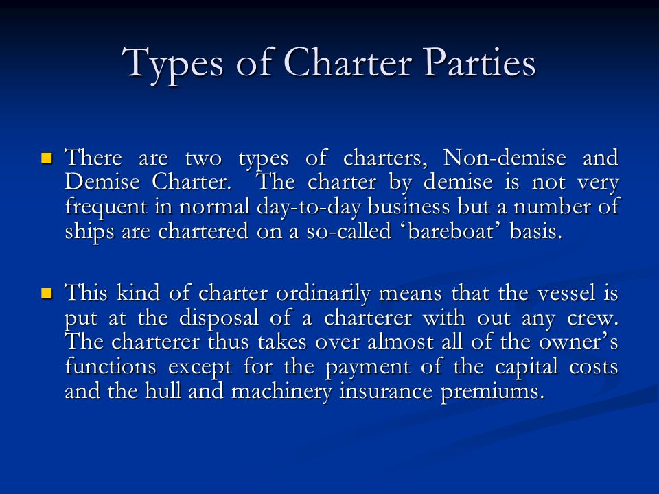 Types of Charter Parties There are two types of charters, Non-demise and Demise Charter. The charter by demise is not very frequent in normal day-to-d